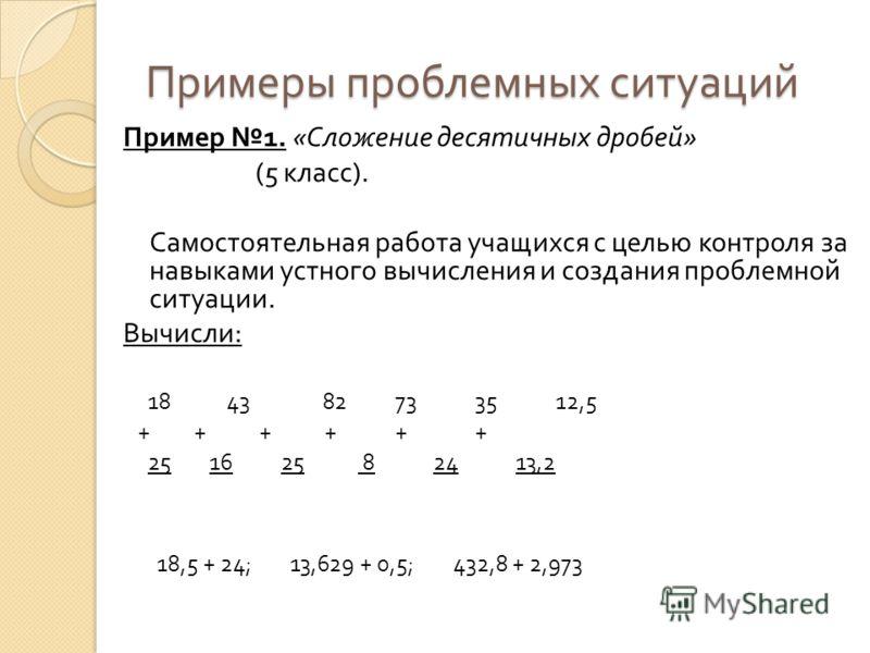 Примеры проблемных ситуаций Пример 1. « Сложение десятичных дробей » (5 класс ). Самостоятельная работа учащихся с целью контроля за навыками устного вычисления и создания проблемной ситуации. Вычисли : 18 43 82 73 35 12,5 + + + + + + 25 16 25 8 24 1