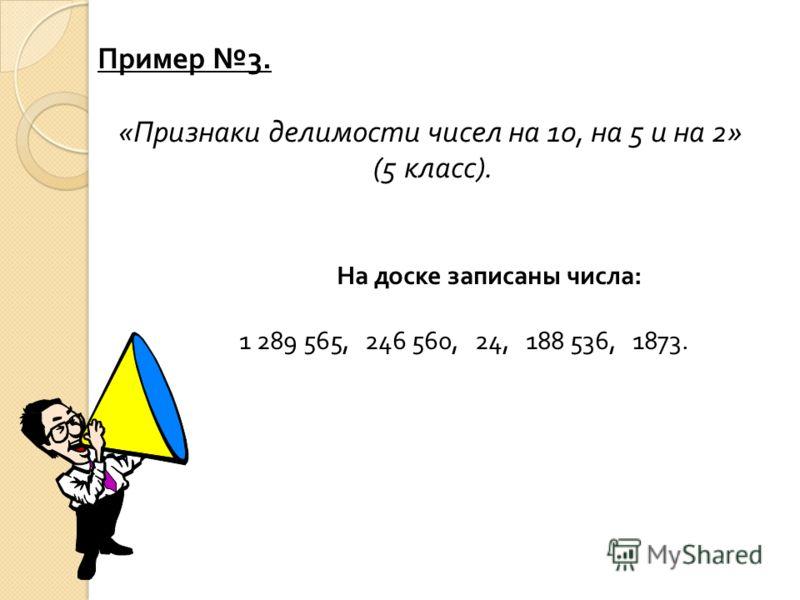 Пример 3. « Признаки делимости чисел на 10, на 5 и на 2» (5 класс ). На доске записаны числа : 1 289 565, 246 560, 24, 188 536, 1873.