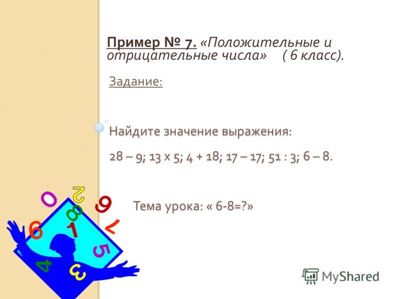 Найдите значение выражения : 28 – 9; 13 x 5; 4 + 18; 17 – 17; 51 : 3; 6 – 8. Тема урока : « 6-8=?» Задание : Найдите значение выражения : 28 – 9; 13 x 5; 4 + 18; 17 – 17; 51 : 3; 6 – 8. Тема урока : « 6-8=?» Пример 7. « Положительные и отрицательные
