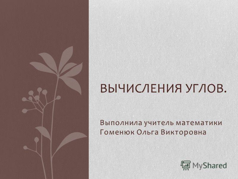 Выполнила учитель математики Гоменюк Ольга Викторовна ВЫЧИСЛЕНИЯ УГЛОВ.
