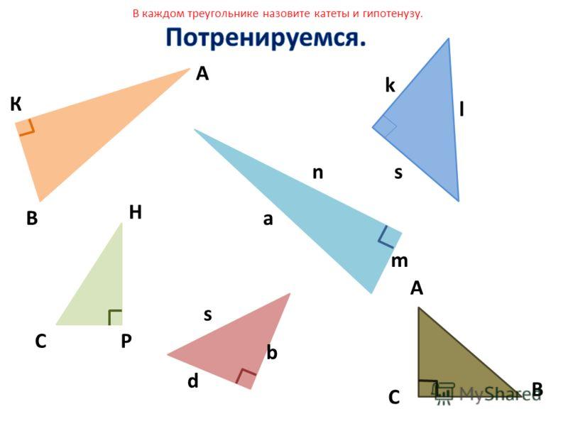 В А К Р Н С В А С а m n l s k s d b В каждом треугольнике назовите катеты и гипотенузу.