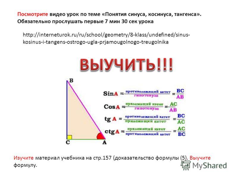 http://interneturok.ru/ru/school/geometry/8-klass/undefined/sinus- kosinus-i-tangens-ostrogo-ugla-prjamougolnogo-treugolnika Посмотрите видео урок по теме «Понятия синуса, косинуса, тангенса». Обязательно прослушать первые 7 мин 30 сек урока Изучите