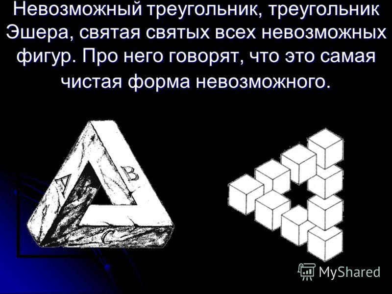 Невозможный треугольник, треугольник Эшера, святая святых всех невозможных фигур. Про него говорят, что это самая чистая форма невозможного.