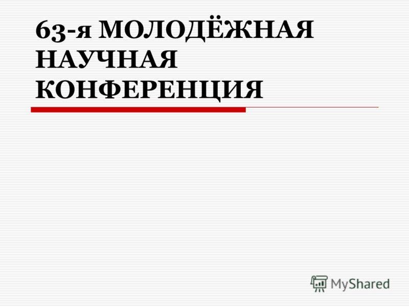 63-я МОЛОДЁЖНАЯ НАУЧНАЯ КОНФЕРЕНЦИЯ