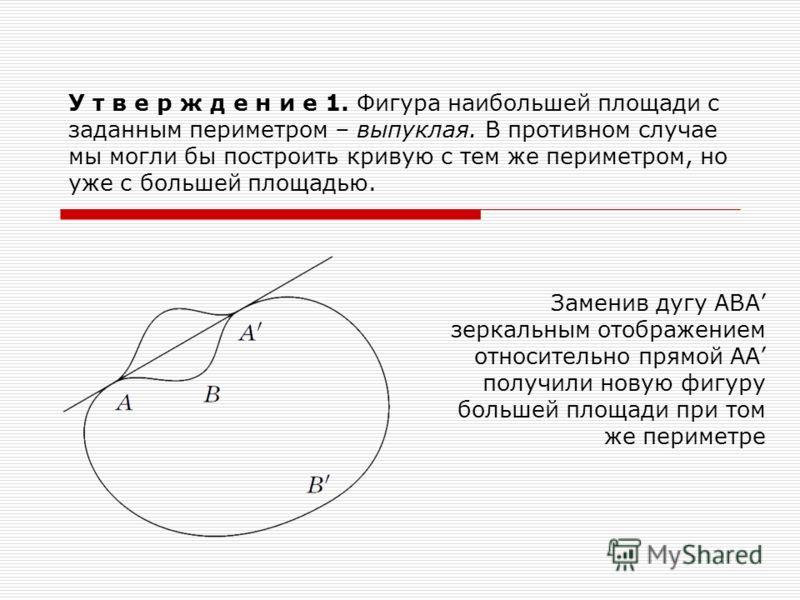 У т в е р ж д е н и е 1. Фигура наибольшей площади с заданным периметром – выпуклая. В противном случае мы могли бы построить кривую с тем же периметром, но уже с большей площадью. Заменив дугу АВА зеркальным отображением относительно прямой АА получ