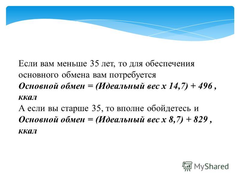 Если вам меньше 35 лет, то для обеспечения основного обмена вам потребуется Основной обмен = (Идеальный вес х 14,7) + 496, ккал А если вы старше 35, то вполне обойдетесь и Основной обмен = (Идеальный вес х 8,7) + 829, ккал