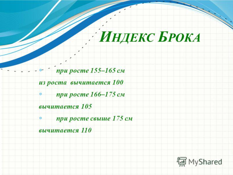 И НДЕКС Б РОКА при росте 155–165 см из роста вычитается 100 при росте 166–175 см вычитается 105 при росте свыше 175 см вычитается 110