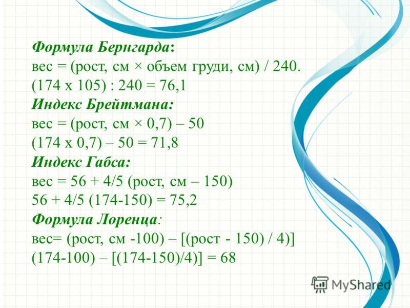 Формула Бернгарда: вес = (рост, см × объем груди, см) / 240. (174 х 105) : 240 = 76,1 Индекс Брейтмана: вес = (рост, см × 0,7) – 50 (174 х 0,7) – 50 = 71,8 Индекс Габса: вес = 56 + 4/5 (рост, см – 150) 56 + 4/5 (174-150) = 75,2 Формула Лоренца: вес=