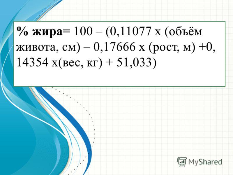 % жира= 100 – (0,11077 х (объём живота, см) – 0,17666 х (рост, м) +0, 14354 х(вес, кг) + 51,033)