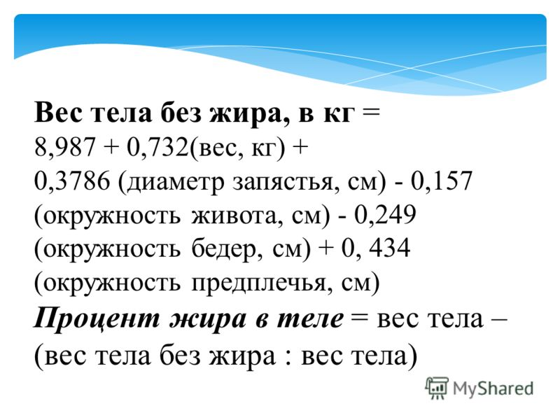 Вес тела без жира, в кг = 8,987 + 0,732(вес, кг) + 0,3786 (диаметр запястья, см) - 0,157 (окружность живота, см) - 0,249 (окружность бедер, см) + 0, 434 (окружность предплечья, см) Процент жира в теле = вес тела – (вес тела без жира : вес тела)