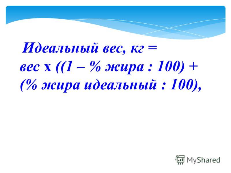 Идеальный вес, кг = вес х ((1 – % жира : 100) + (% жира идеальный : 100),
