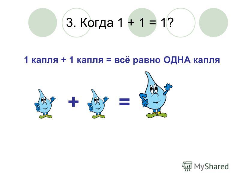 3. Когда 1 + 1 = 1? 1 капля + 1 капля = всё равно ОДНА капля +=