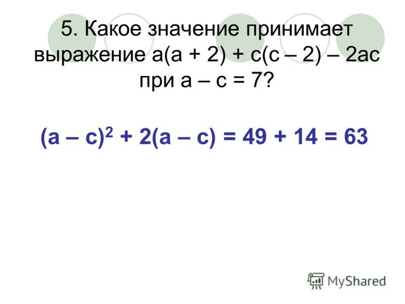 5. Какое значение принимает выражение а(а + 2) + с(с – 2) – 2ас при а – с = 7? (а – с) 2 + 2(а – с) = 49 + 14 = 63