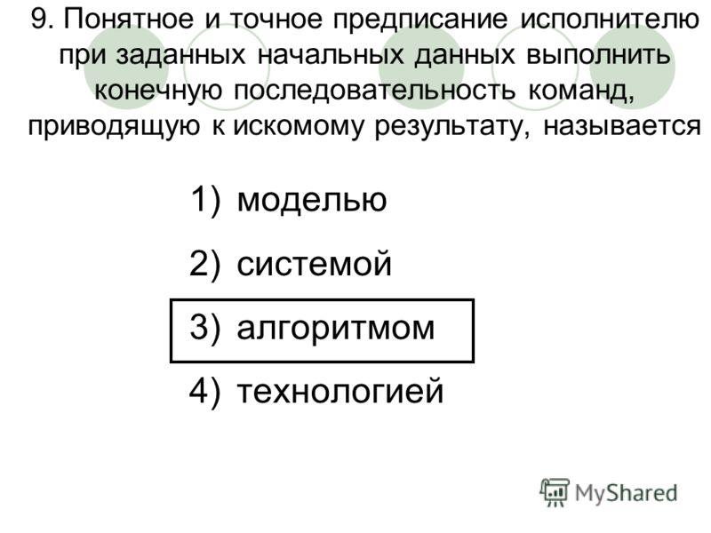 9. Понятное и точное предписание исполнителю при заданных начальных данных выполнить конечную последовательность команд, приводящую к искомому результату, называется 1)моделью 2)системой 3)алгоритмом 4)технологией