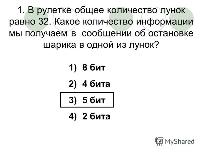 1. В рулетке общее количество лунок равно 32. Какое количество информации мы получаем в сообщении об остановке шарика в одной из лунок? 1)8 бит 2)4 бита 3)5 бит 4)2 бита