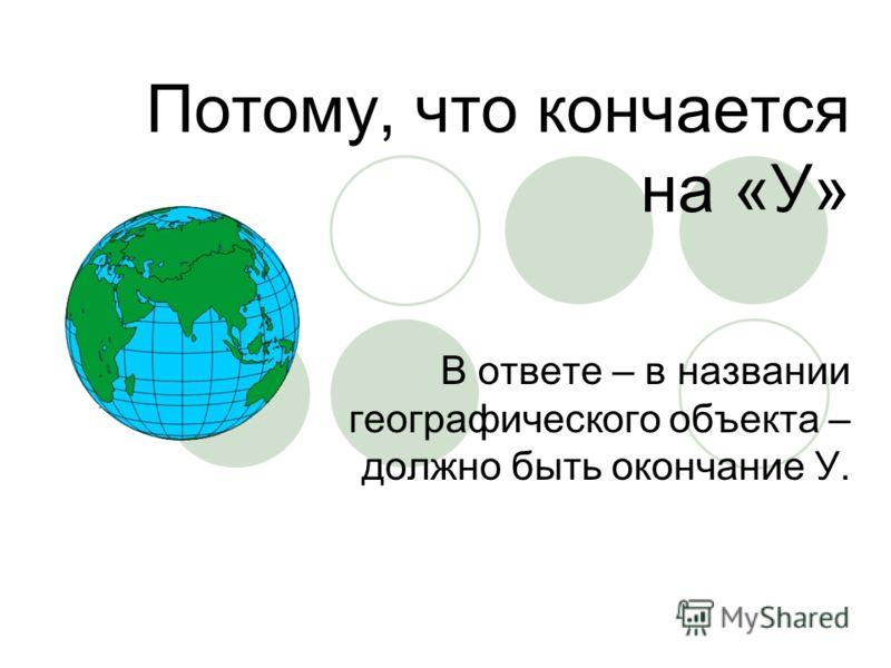 Потому, что кончается на «У» В ответе – в названии географического объекта – должно быть окончание У.