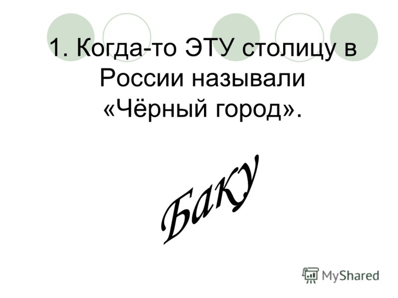 1. Когда-то ЭТУ столицу в России называли «Чёрный город».