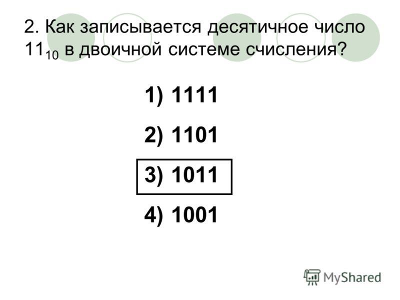 2. Как записывается десятичное число 11 10 в двоичной системе счисления? 1)1111 2)1101 3)1011 4)1001