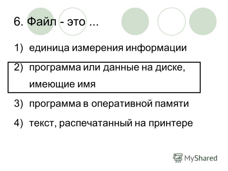 6. Файл - это... 1)единица измерения информации 2)программа или данные на диске, имеющие имя 3)программа в оперативной памяти 4)текст, распечатанный на принтере