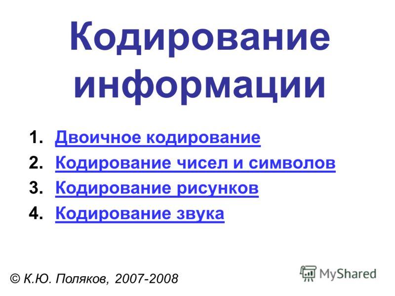 Кодирование информации © К.Ю. Поляков, 2007-2008 1.Двоичное кодированиеДвоичное кодирование 2.Кодирование чисел и символовКодирование чисел и символов 3.Кодирование рисунковКодирование рисунков 4.Кодирование звукаКодирование звука