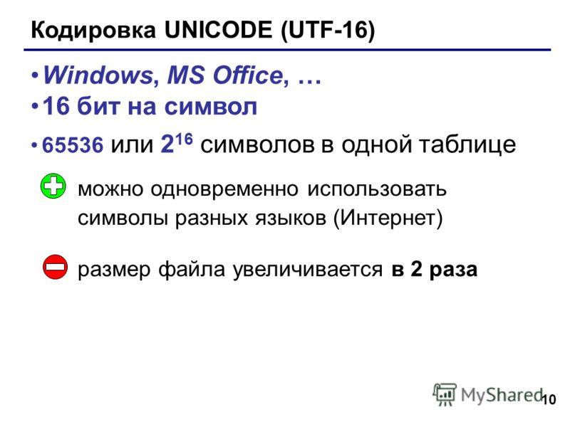 10 Кодировка UNICODE (UTF-16) Windows, MS Office, … 16 бит на символ 65536 или 2 16 символов в одной таблице можно одновременно использовать символы разных языков (Интернет) размер файла увеличивается в 2 раза