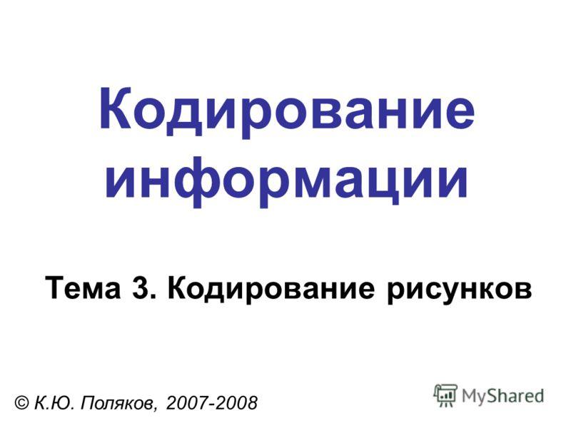 Кодирование информации Тема 3. Кодирование рисунков © К.Ю. Поляков, 2007-2008