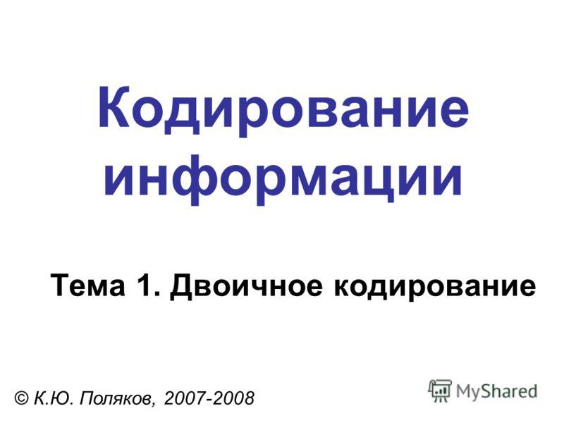 Кодирование информации Тема 1. Двоичное кодирование © К.Ю. Поляков, 2007-2008