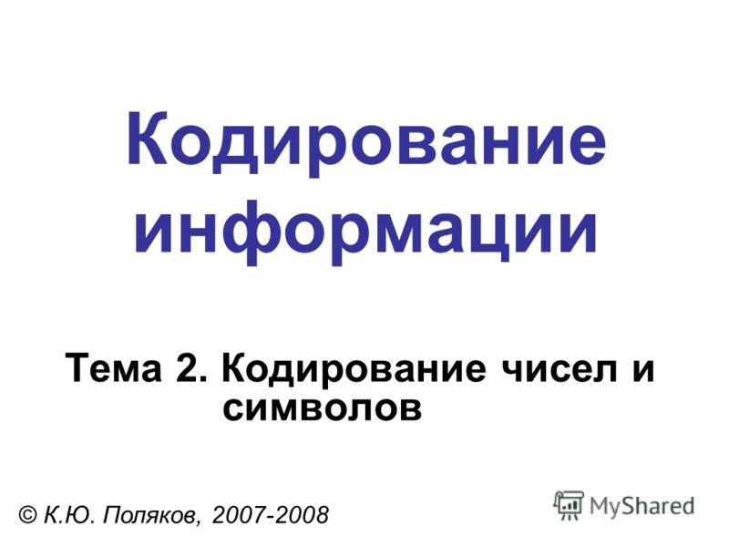 Кодирование информации Тема 2. Кодирование чисел и символов © К.Ю. Поляков, 2007-2008