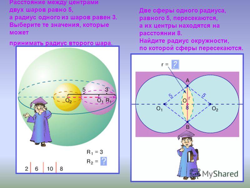 Расстояние между центрами двух шаров равно 5, а радиус одного из шаров равен 3. Выберите те значения, которые может принимать радиус второго шара. Две сферы одного радиуса, равного 5, пересекаются, а их центры находятся на расстоянии 8. Найдите радиу
