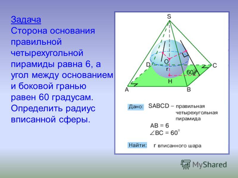Задача Сторона основания правильной четырехугольной пирамиды равна 6, а угол между основанием и боковой гранью равен 60 градусам. Определить радиус вписанной сферы.