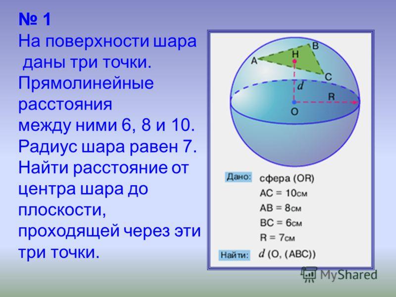1 На поверхности шара даны три точки. Прямолинейные расстояния между ними 6, 8 и 10. Радиус шара равен 7. Найти расстояние от центра шара до плоскости, проходящей через эти три точки.