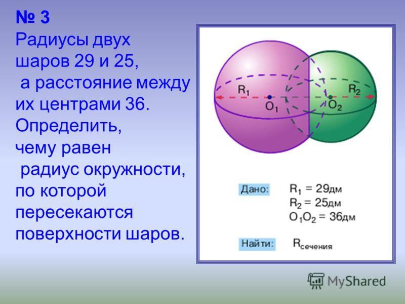 3 Радиусы двух шаров 29 и 25, а расстояние между их центрами 36. Определить, чему равен радиус окружности, по которой пересекаются поверхности шаров.