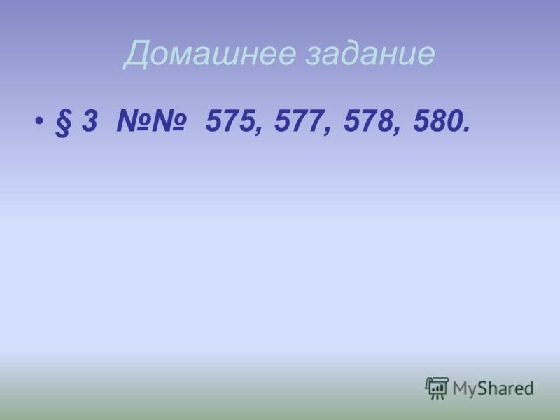 Домашнее задание § 3 575, 577, 578, 580.
