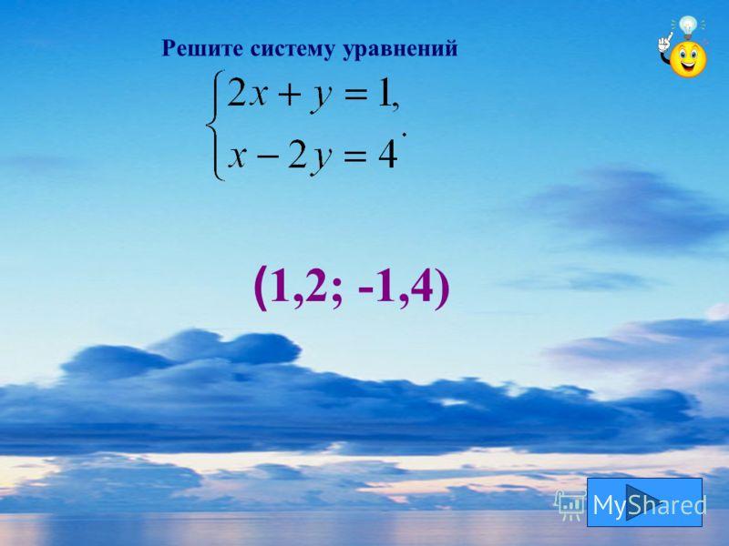 Решите систему уравнений ( 1,2; -1,4)