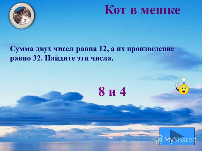 Кот в мешке Сумма двух чисел равна 12, а их произведение равно 32. Найдите эти числа. 8 и 4