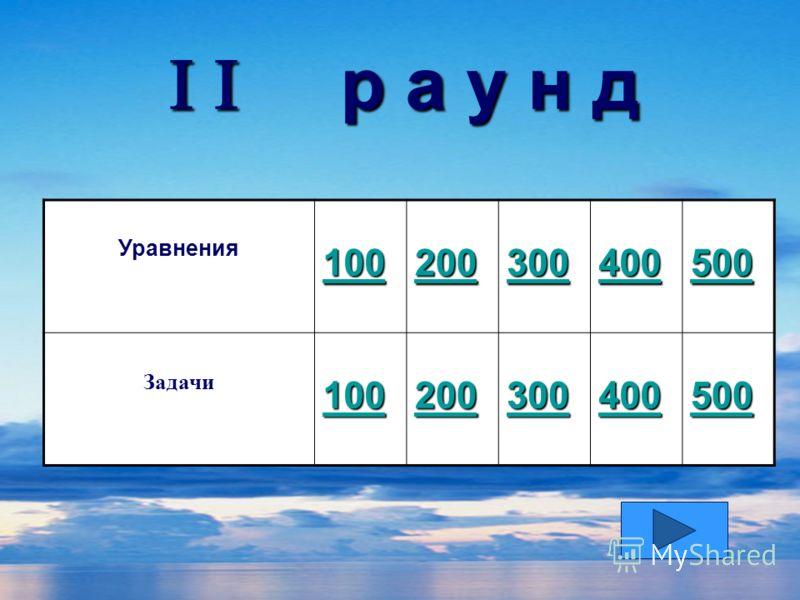 р а у н д р а у н д Уравнения 100 200 300 400 500 Задачи 100 200 300 400 500
