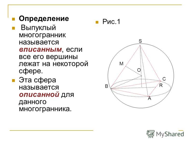 Определение Выпуклый многогранник называется вписанным, если все его вершины лежат на некоторой сфере. Эта сфера называется описанной для данного многогранника. Рис.1 А В С S М О R
