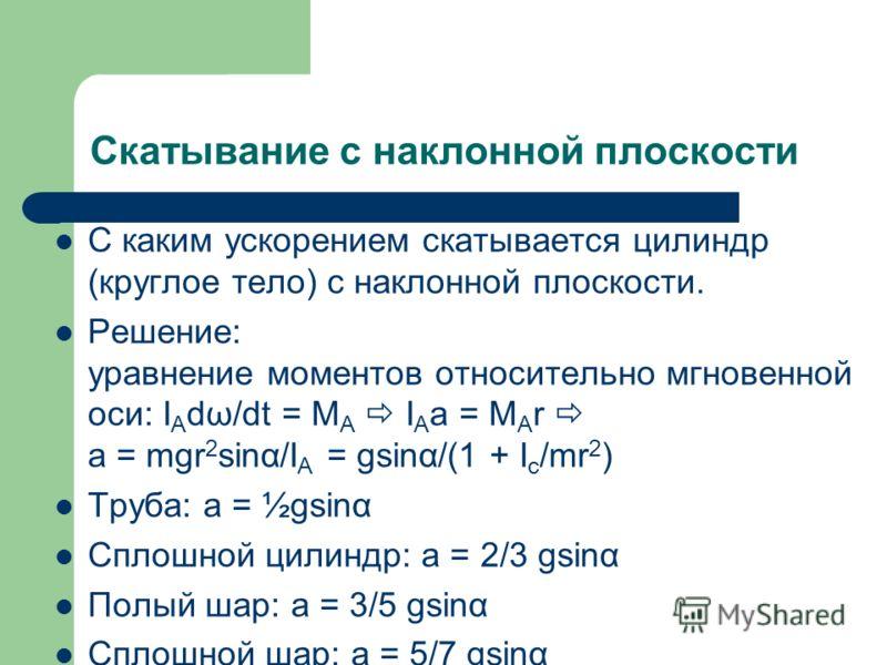 Скатывание с наклонной плоскости С каким ускорением скатывается цилиндр (круглое тело) с наклонной плоскости. Решение: уравнение моментов относительно мгновенной оси: I A dω/dt = M A I A a = M A r a = mgr 2 sinα/I A = gsinα/(1 + I c /mr 2 ) Труба: a
