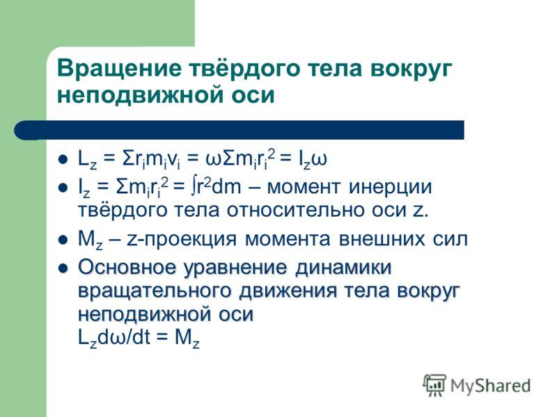 Вращение твёрдого тела вокруг неподвижной оси L z = Σr i m i v i = ωΣm i r i 2 = I z ω I z = Σm i r i 2 = r 2 dm – момент инерции твёрдого тела относительно оси z. M z – z-проекция момента внешних сил Основное уравнение динамики вращательного движени
