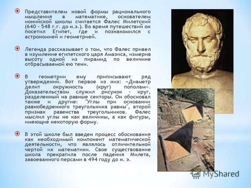 Представителем новой формы рационального мышления в математике, основателем ионийской школы считается Фалес Милетский (640 - 548 г.г. до н.э.). Во время путешествий он посетил Египет, где и познакомился с астрономией и геометрией. Легенда рассказывае