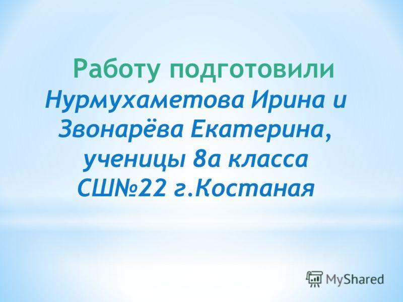 Работу подготовили Нурмухаметова Ирина и Звонарёва Екатерина, ученицы 8а класса СШ22 г.Костаная