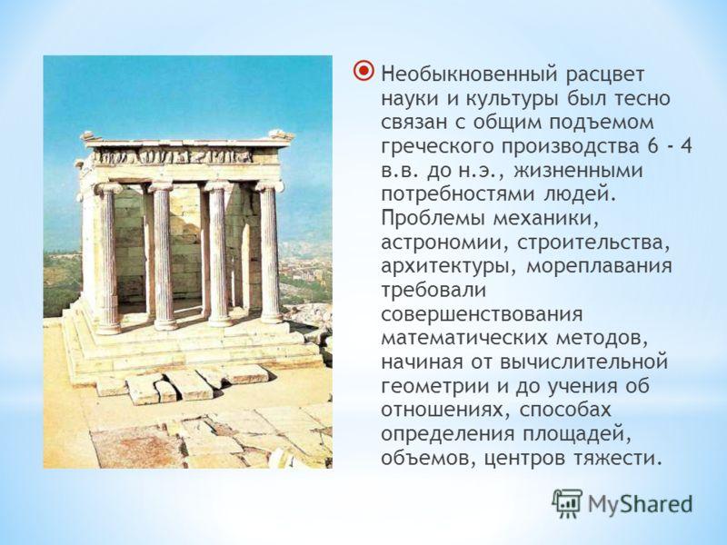 Необыкновенный расцвет науки и культуры был тесно связан с общим подъемом греческого производства 6 - 4 в.в. до н.э., жизненными потребностями людей. Проблемы механики, астрономии, строительства, архитектуры, мореплавания требовали совершенствования