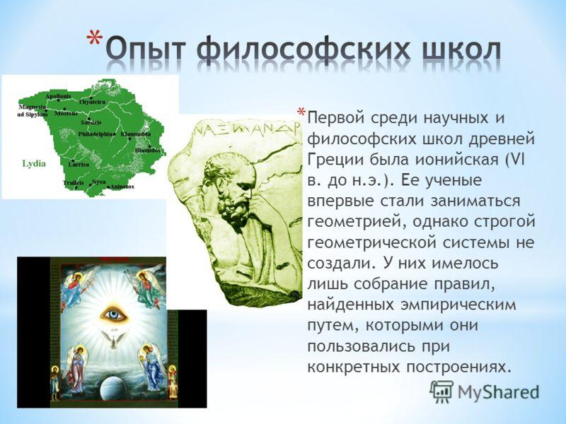 * Первой среди научных и философских школ древней Греции была ионийская (VI в. до н.э.). Ее ученые впервые стали заниматься геометрией, однако строгой геометрической системы не создали. У них имелось лишь собрание правил, найденных эмпирическим путем