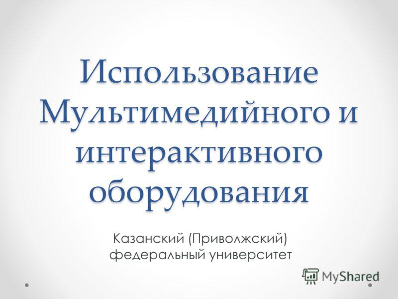 Использование Мультимедийного и интерактивного оборудования Казанский (Приволжский) федеральный университет