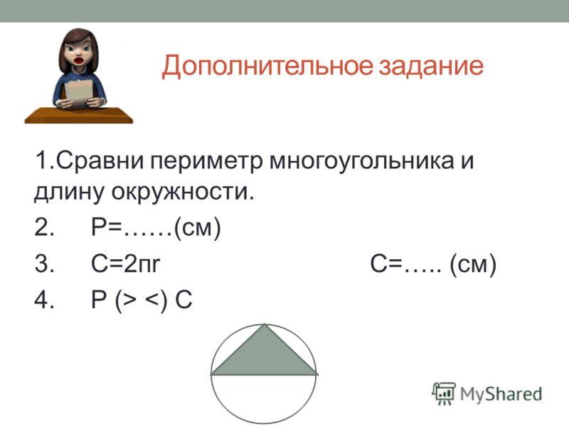 Дополнительное задание 1.Сравни периметр многоугольника и длину окружности. 2. Р=……(см) 3. С=2пr С=….. (см) 4. Р (>