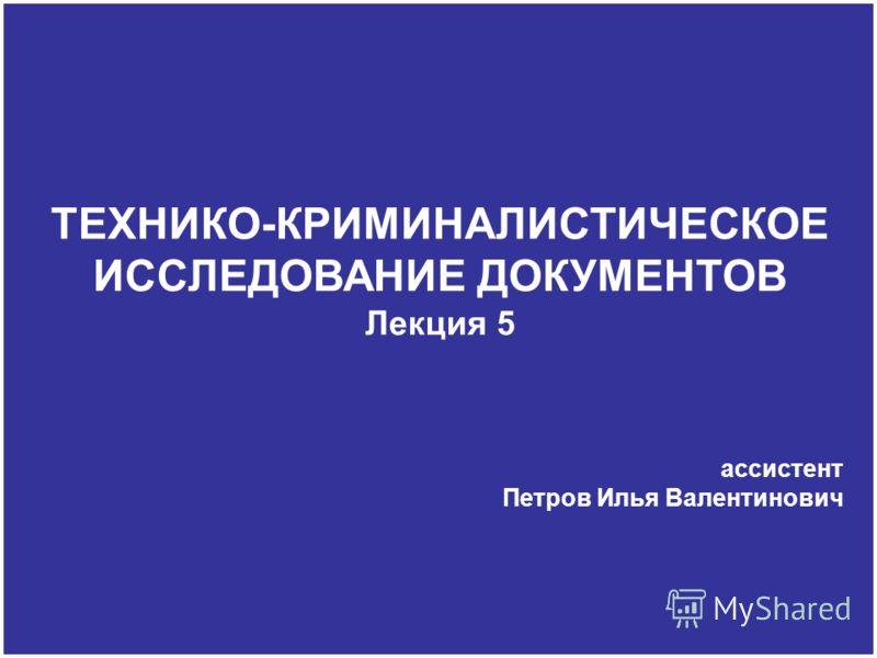 ТЕХНИКО-КРИМИНАЛИСТИЧЕСКОЕ ИССЛЕДОВАНИЕ ДОКУМЕНТОВ Лекция 5 ассистент Петров Илья Валентинович