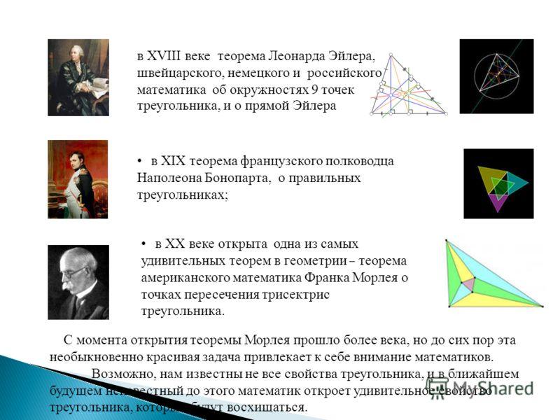в XIX теорема французского полководца Наполеона Бонопарта, о правильных треугольниках; в XX веке открыта одна из самых удивительных теорем в геометрии – теорема американского математика Франка Морлея о точках пересечения трисектрис треугольника. в XV