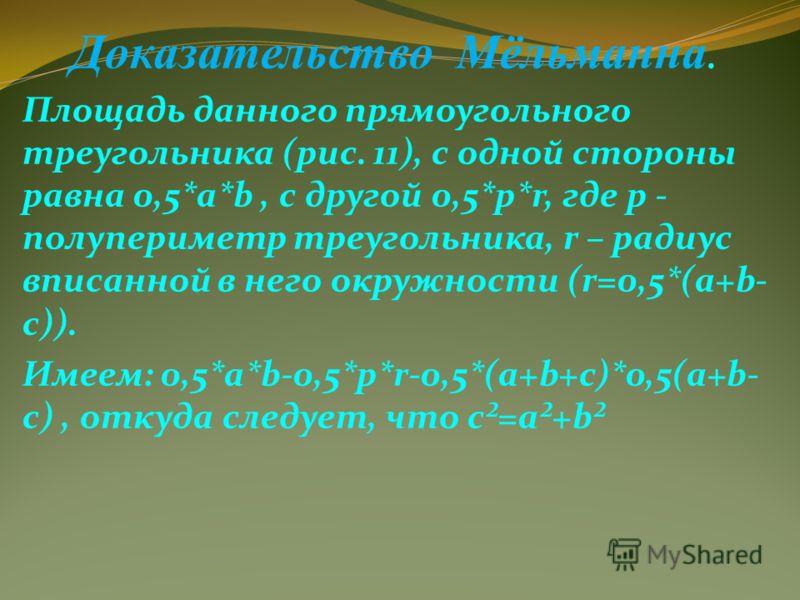 Доказательство Мёльманна. Площадь данного прямоугольного треугольника (рис. 11), с одной стороны равна 0,5*a*b, с другой 0,5*p*r, где р - полупериметр треугольника, r – радиус вписанной в него окружности (r=0,5*(a+b- c)). Имеем: 0,5*a*b-0,5*p*r-0,5*(