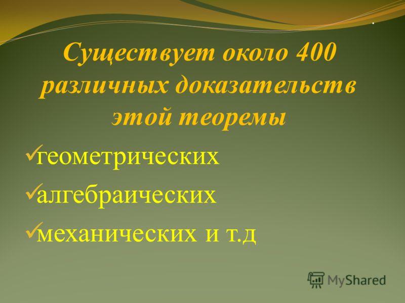 . Существует около 400 различных доказательств этой теоремы геометрических алгебраических механических и т.д