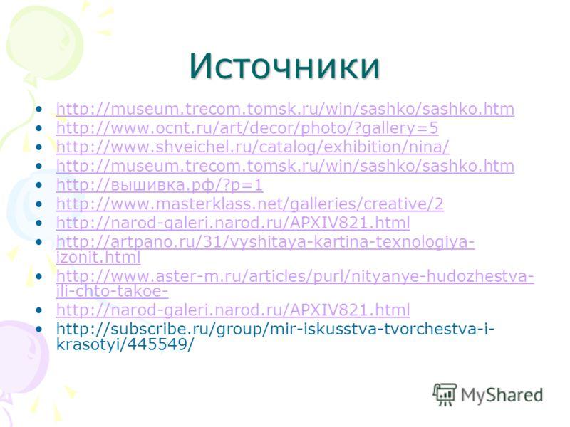 Источники http://museum.trecom.tomsk.ru/win/sashko/sashko.htm http://www.ocnt.ru/art/decor/photo/?gallery=5 http://www.shveichel.ru/catalog/exhibition/nina/ http://museum.trecom.tomsk.ru/win/sashko/sashko.htm http://вышивка.рф/?p=1 http://www.masterk